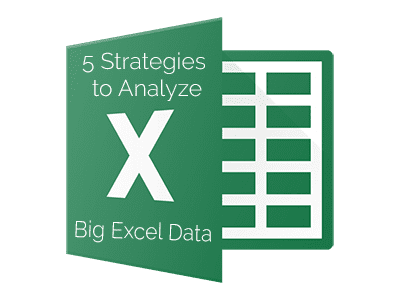 5 Strategies to More Effectively Analyze Big Excel Data